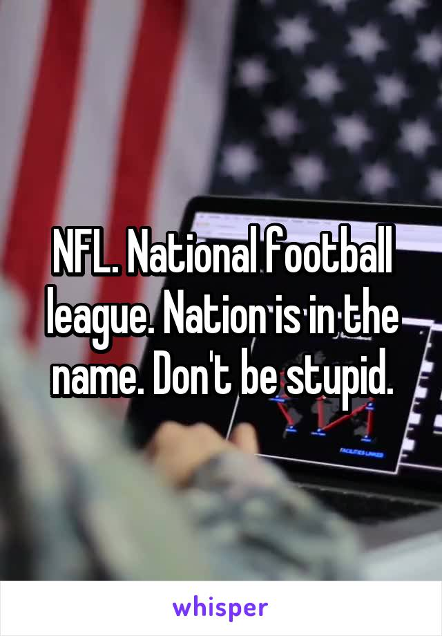 NFL. National football league. Nation is in the name. Don't be stupid.