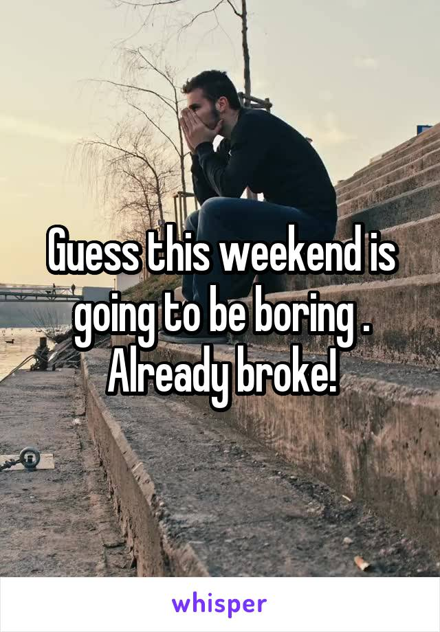 Guess this weekend is going to be boring . Already broke!