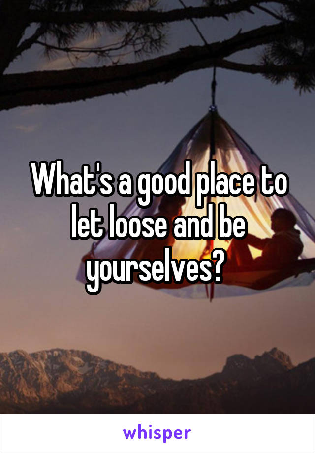 What's a good place to let loose and be yourselves?