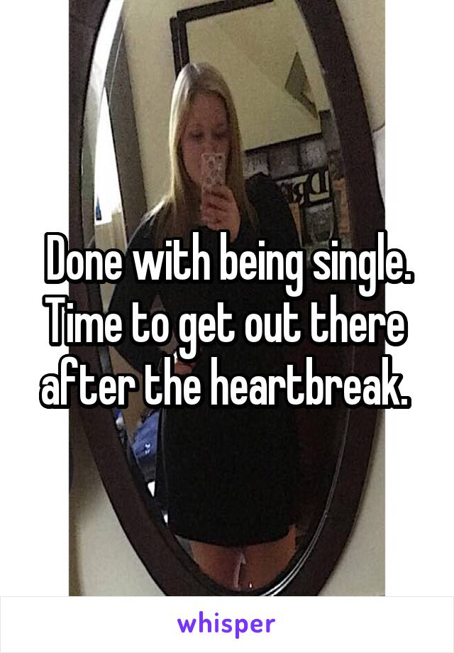 Done with being single. Time to get out there  after the heartbreak.