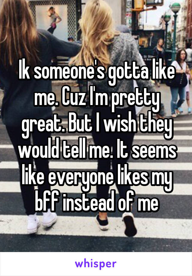 Ik someone's gotta like me. Cuz I'm pretty great. But I wish they would tell me. It seems like everyone likes my bff instead of me