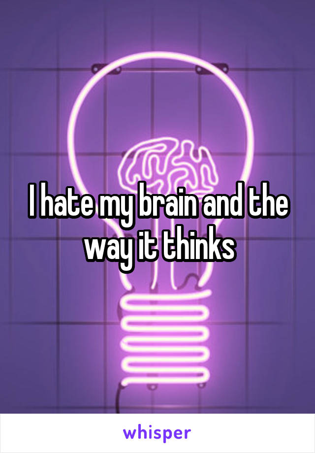 I hate my brain and the way it thinks