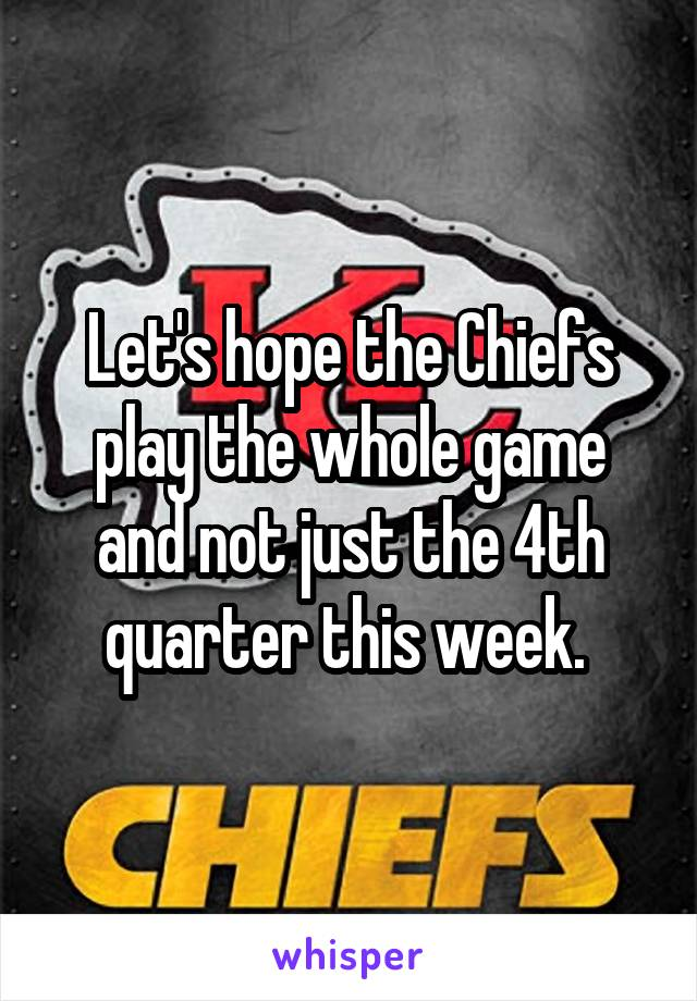 Let's hope the Chiefs play the whole game and not just the 4th quarter this week.