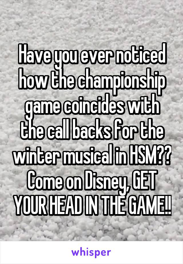Have you ever noticed how the championship game coincides with the call backs for the winter musical in HSM?? Come on Disney, GET YOUR HEAD IN THE GAME!!