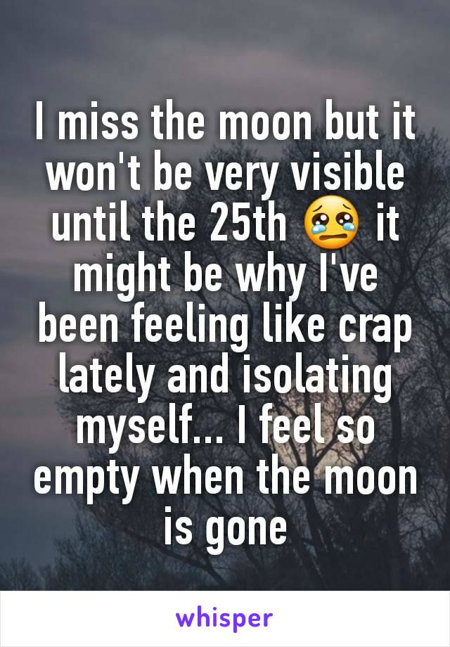 I miss the moon but it won't be very visible until the 25th 😢 it might be why I've been feeling like crap lately and isolating myself... I feel so empty when the moon is gone