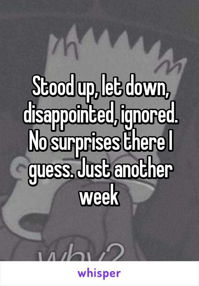 Stood up, let down, disappointed, ignored. No surprises there I guess. Just another week