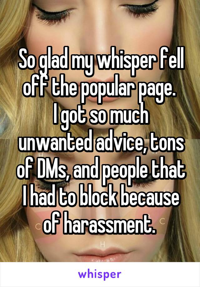 So glad my whisper fell off the popular page.  I got so much unwanted advice, tons of DMs, and people that I had to block because of harassment.