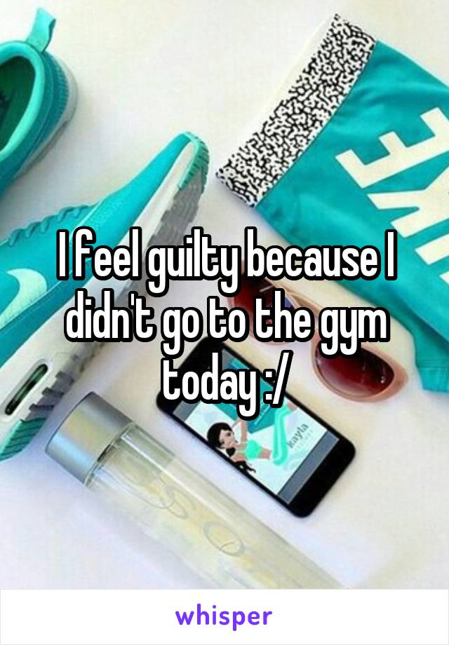 I feel guilty because I didn't go to the gym today :/