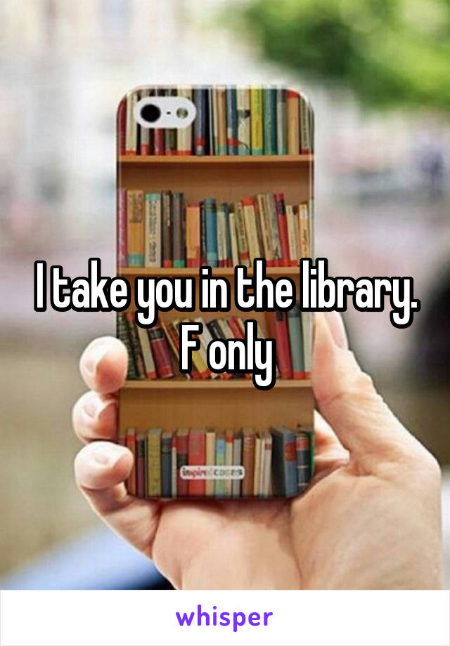 I take you in the library. F only