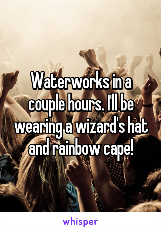 Waterworks in a couple hours. I'll be wearing a wizard's hat and rainbow cape!