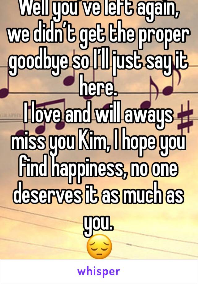 Well you've left again, we didn't get the proper goodbye so I'll just say it here. I love and will aways miss you Kim, I hope you find happiness, no one deserves it as much as you. 😔