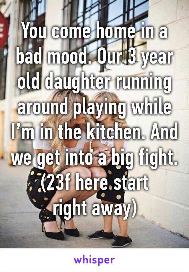 You come home in a bad mood. Our 3 year old daughter running around playing while I'm in the kitchen. And we get into a big fight. (23f here start right away)