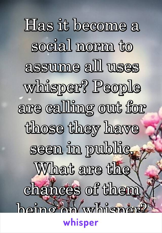 Has it become a social norm to assume all uses whisper? People are calling out for those they have seen in public. What are the chances of them being on whisper?