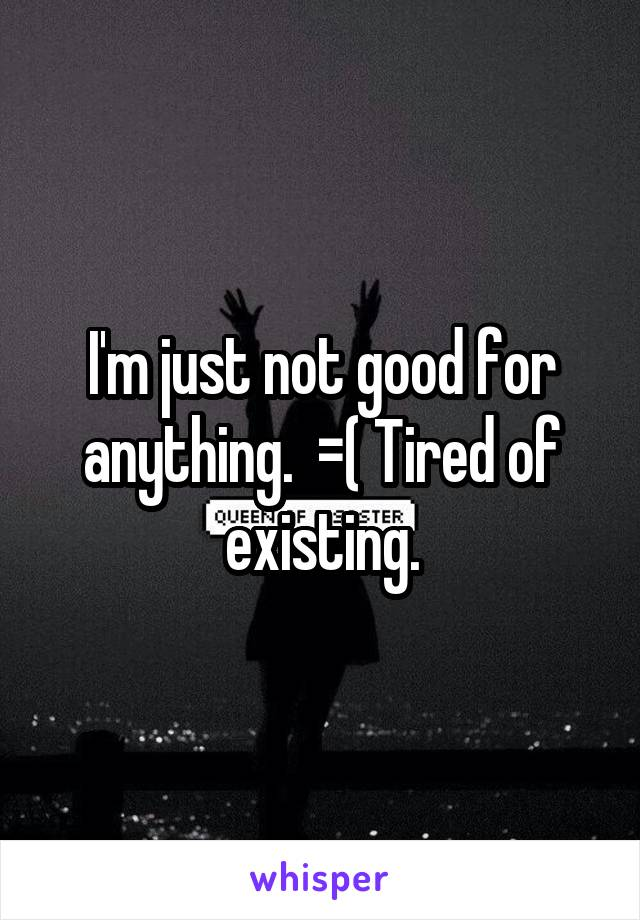 I'm just not good for anything.  =( Tired of existing.