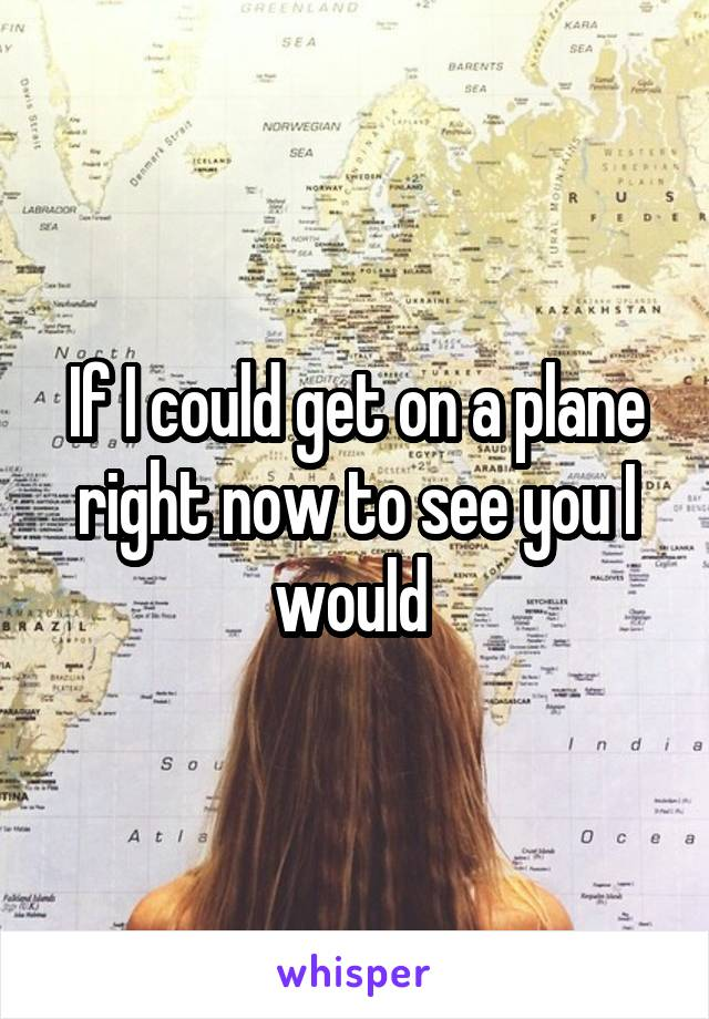 If I could get on a plane right now to see you I would