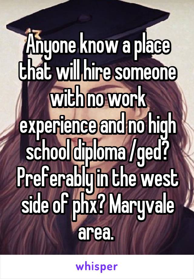 Anyone know a place that will hire someone with no work experience and no high school diploma /ged? Preferably in the west side of phx? Maryvale area.