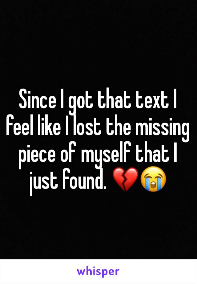 Since I got that text I feel like I lost the missing piece of myself that I just found. 💔😭