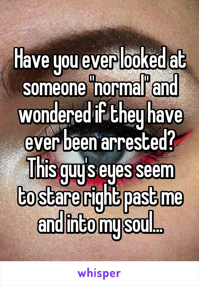 "Have you ever looked at someone ""normal"" and wondered if they have ever been arrested? This guy's eyes seem to stare right past me and into my soul..."