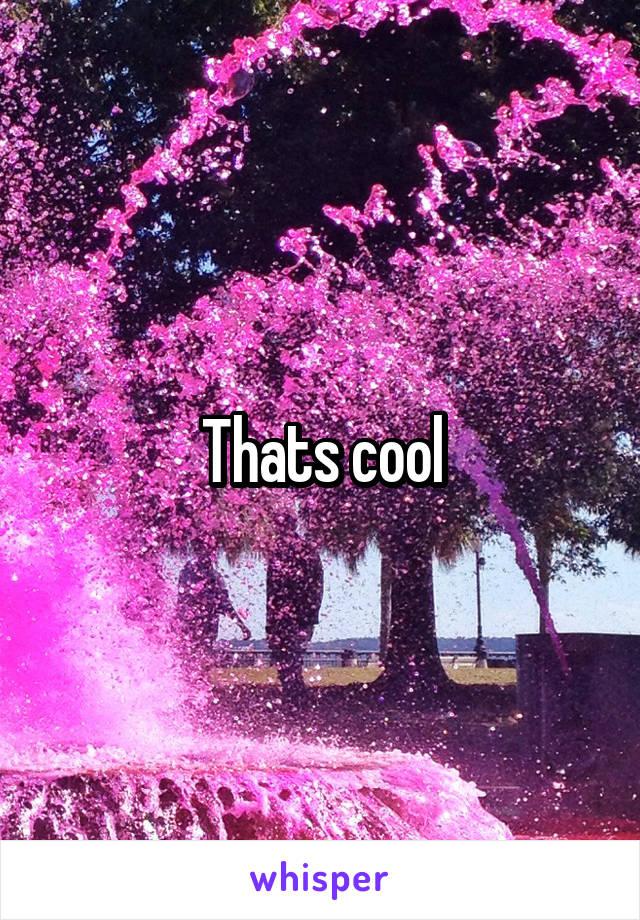 Thats cool