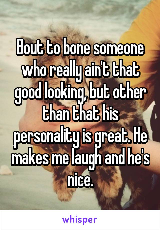 Bout to bone someone who really ain't that good looking, but other than that his personality is great. He makes me laugh and he's nice.