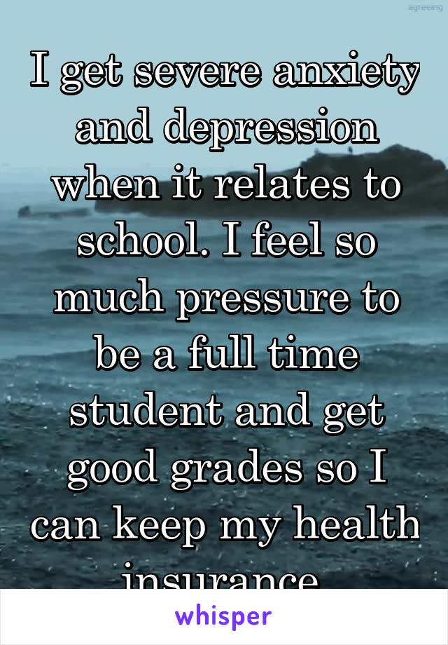 I get severe anxiety and depression when it relates to school. I feel so much pressure to be a full time student and get good grades so I can keep my health insurance.