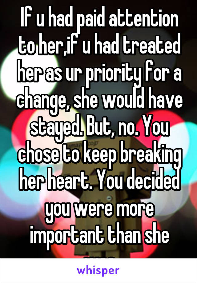 If u had paid attention to her,if u had treated her as ur priority for a change, she would have stayed. But, no. You chose to keep breaking her heart. You decided you were more important than she was