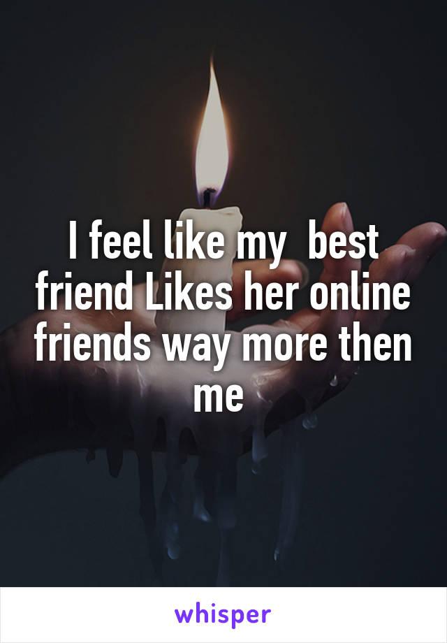 I feel like my  best friend Likes her online friends way more then me