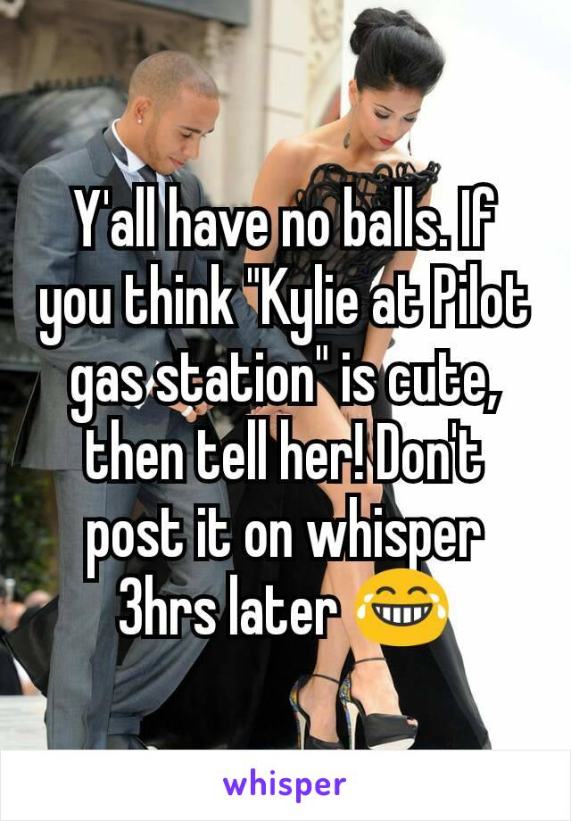 """Y'all have no balls. If you think """"Kylie at Pilot gas station"""" is cute, then tell her! Don't post it on whisper 3hrs later 😂"""