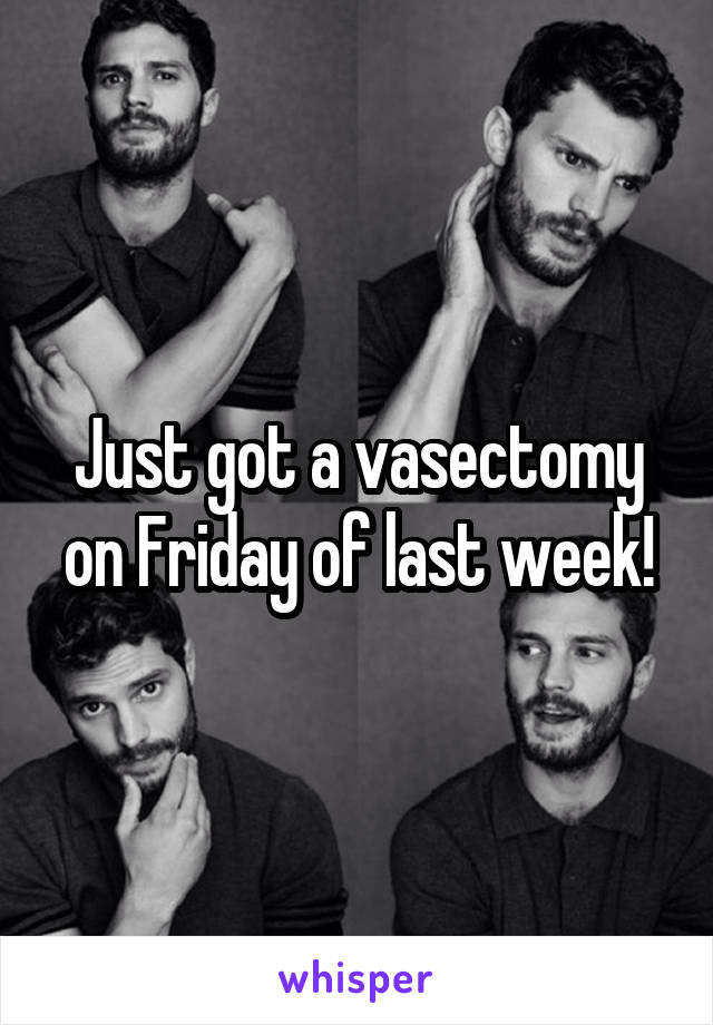 Just got a vasectomy on Friday of last week!