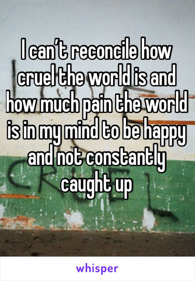 I can't reconcile how cruel the world is and how much pain the world is in my mind to be happy and not constantly caught up