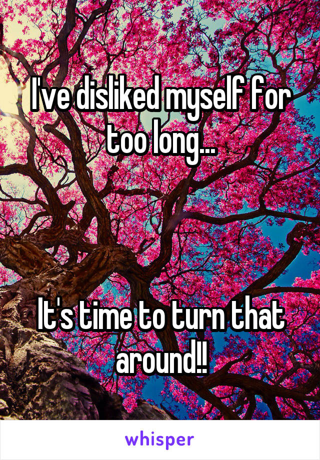 I've disliked myself for too long...    It's time to turn that around!!