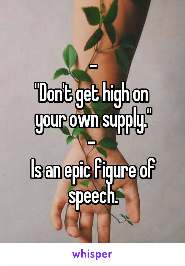 """- """"Don't get high on  your own supply."""" -  Is an epic figure of speech."""