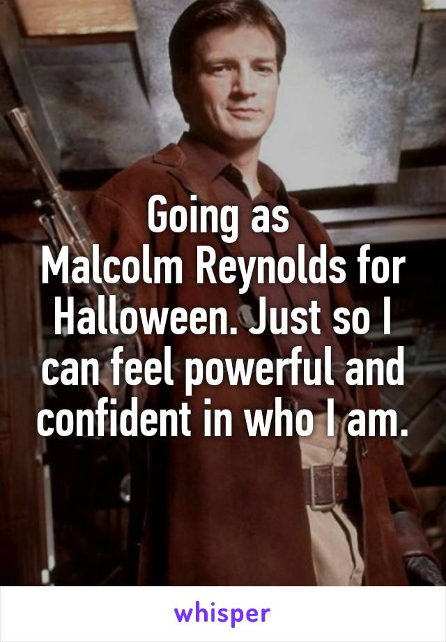 Going as  Malcolm Reynolds for Halloween. Just so I can feel powerful and confident in who I am.