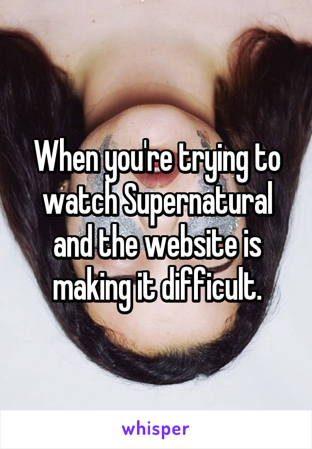 When you're trying to watch Supernatural and the website is making it difficult.