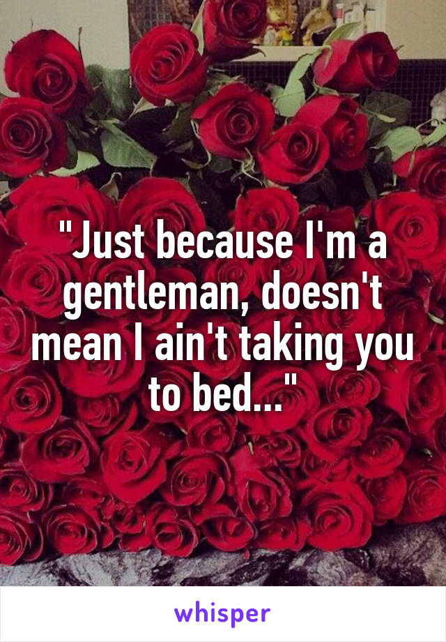 """Just because I'm a gentleman, doesn't mean I ain't taking you to bed..."""