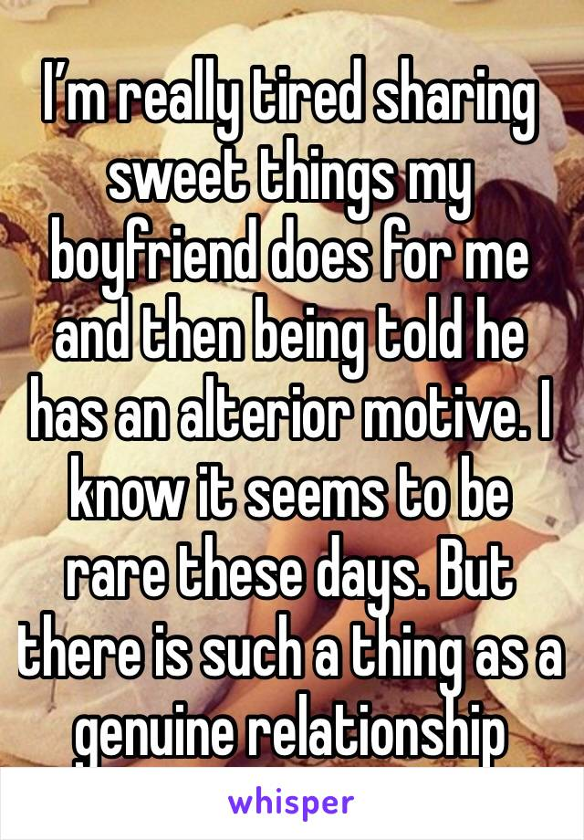 I'm really tired sharing sweet things my boyfriend does for me and then being told he has an alterior motive. I know it seems to be rare these days. But there is such a thing as a genuine relationship