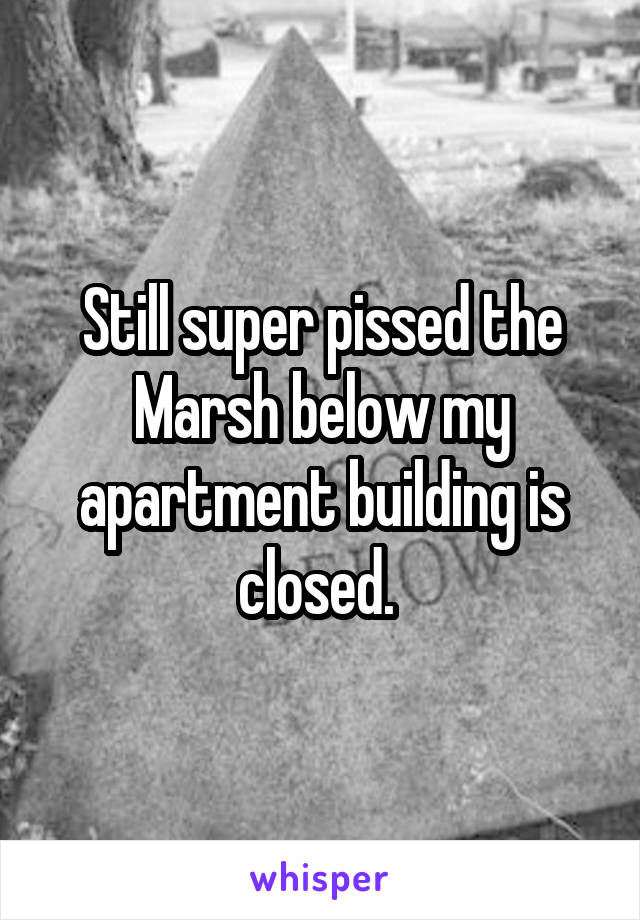 Still super pissed the Marsh below my apartment building is closed.