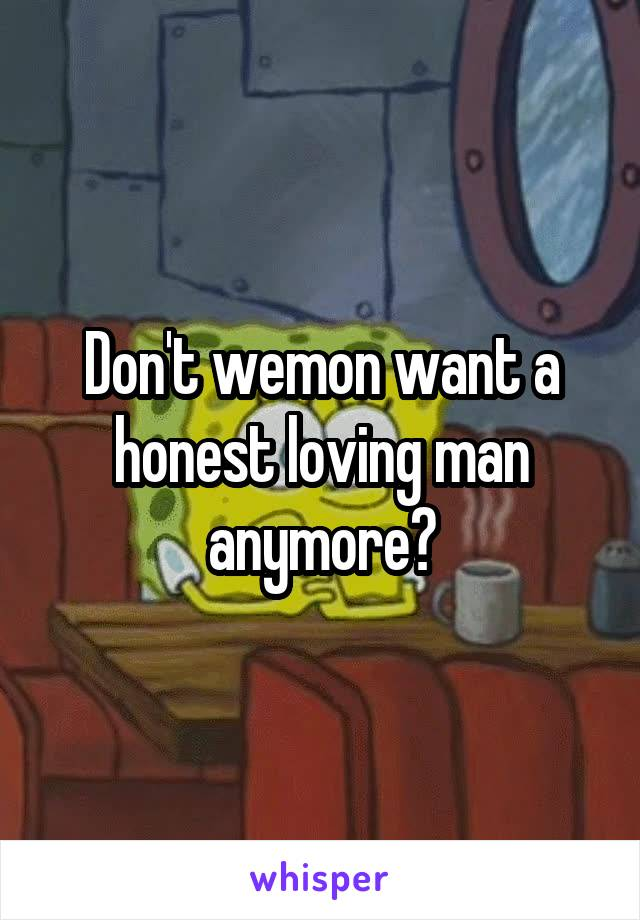 Don't wemon want a honest loving man anymore?