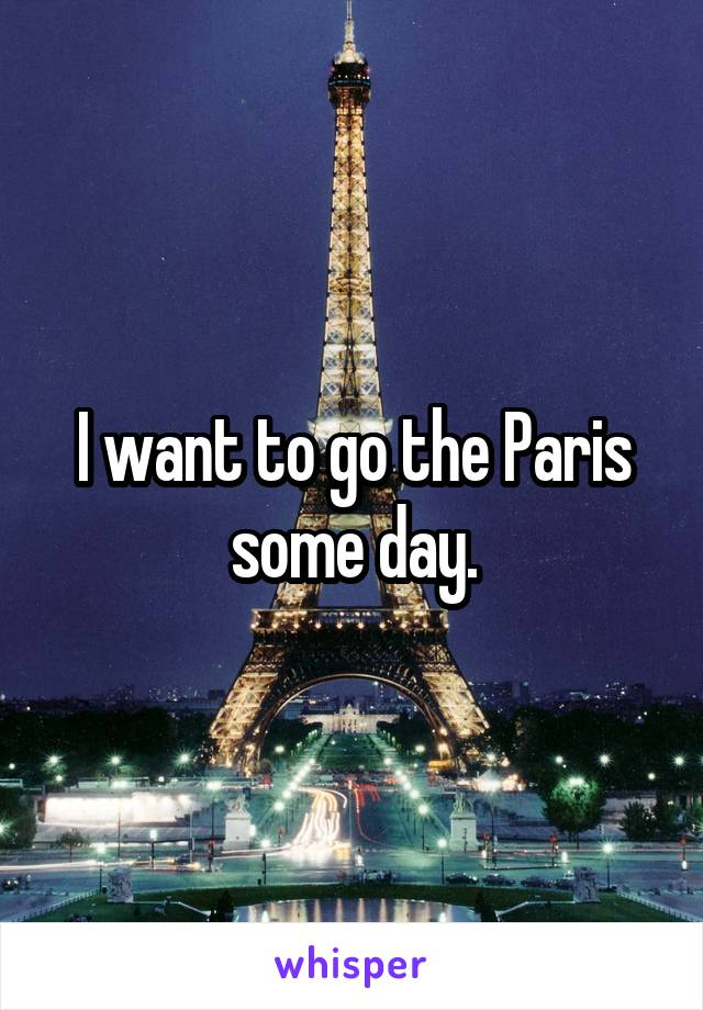 I want to go the Paris some day.