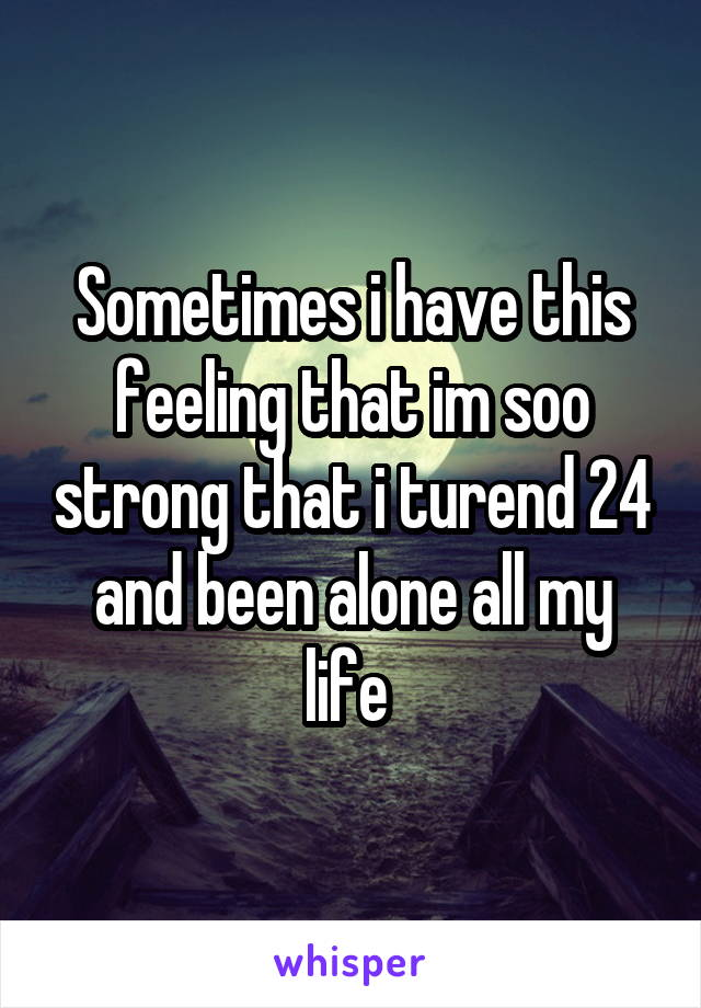 Sometimes i have this feeling that im soo strong that i turend 24 and been alone all my life