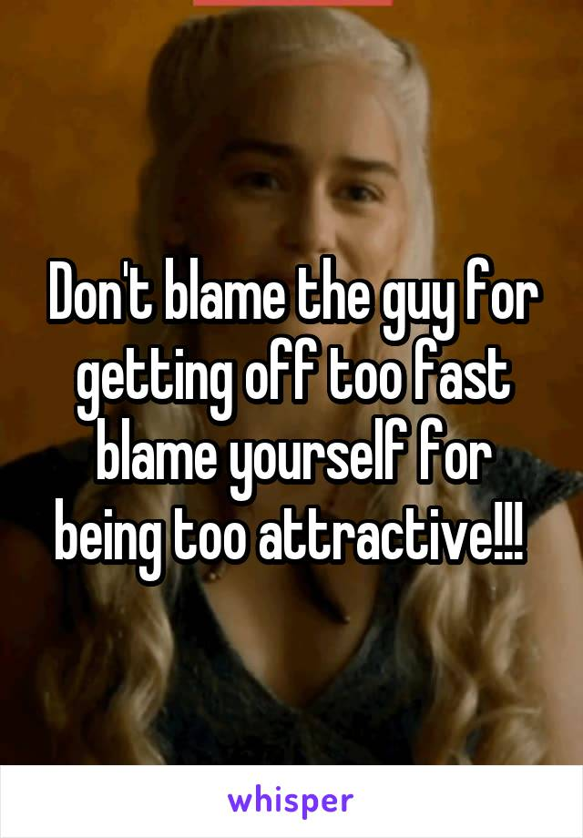 Don't blame the guy for getting off too fast blame yourself for being too attractive!!!