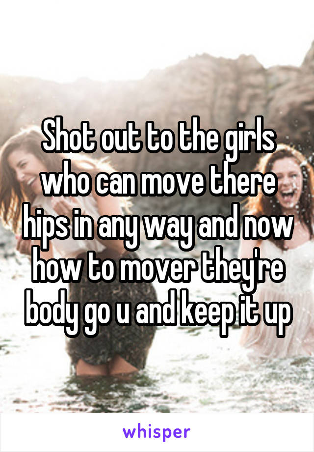 Shot out to the girls who can move there hips in any way and now how to mover they're body go u and keep it up