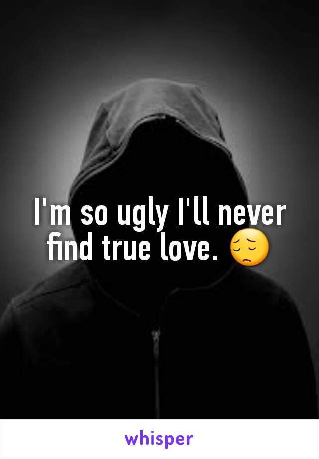 I'm so ugly I'll never find true love. 😔