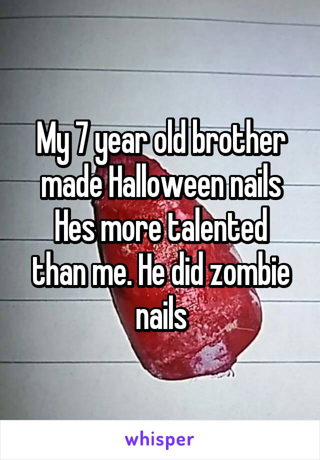 My 7 year old brother made Halloween nails Hes more talented than me. He did zombie nails
