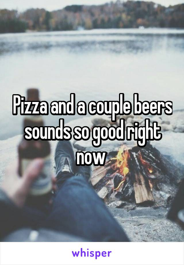 Pizza and a couple beers sounds so good right now