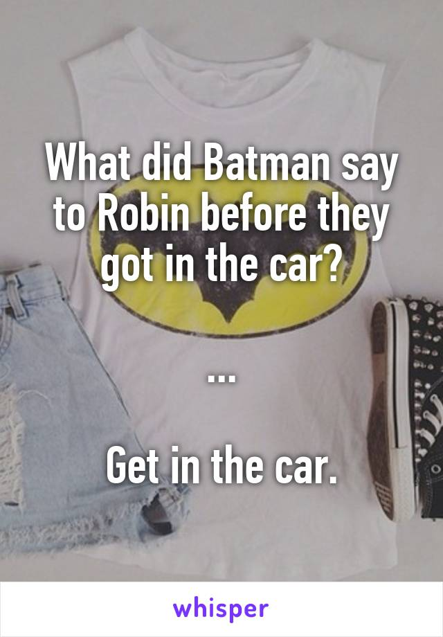 What did Batman say to Robin before they got in the car?  ...  Get in the car.