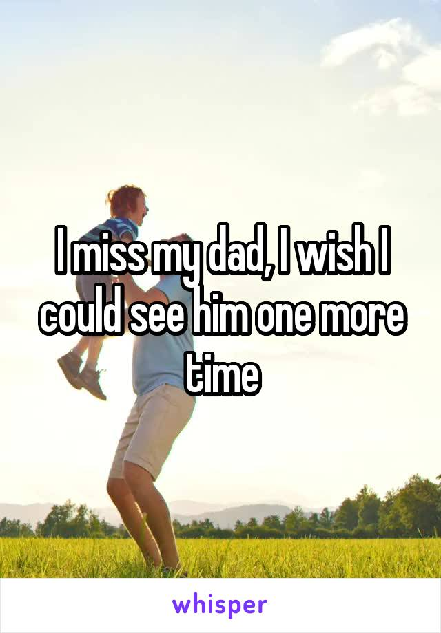 I miss my dad, I wish I could see him one more time