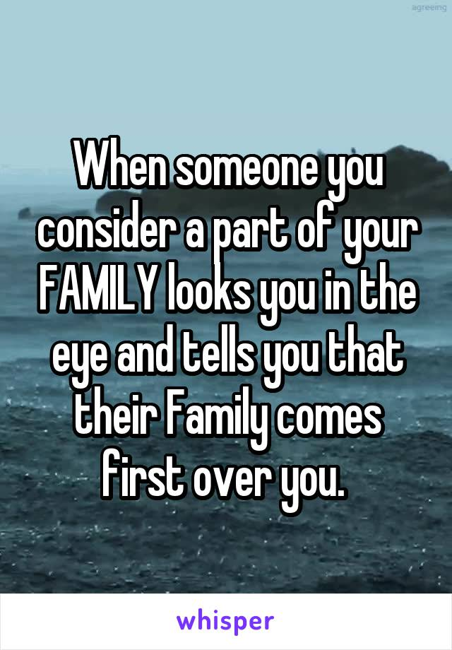 When someone you consider a part of your FAMILY looks you in the eye and tells you that their Family comes first over you.