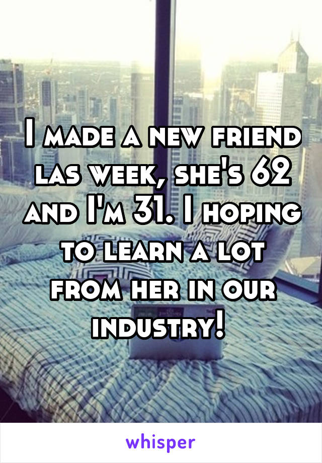 I made a new friend las week, she's 62 and I'm 31. I hoping to learn a lot from her in our industry!