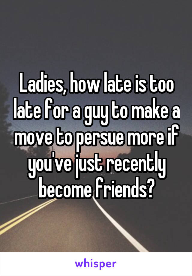 Ladies, how late is too late for a guy to make a move to persue more if you've just recently become friends?